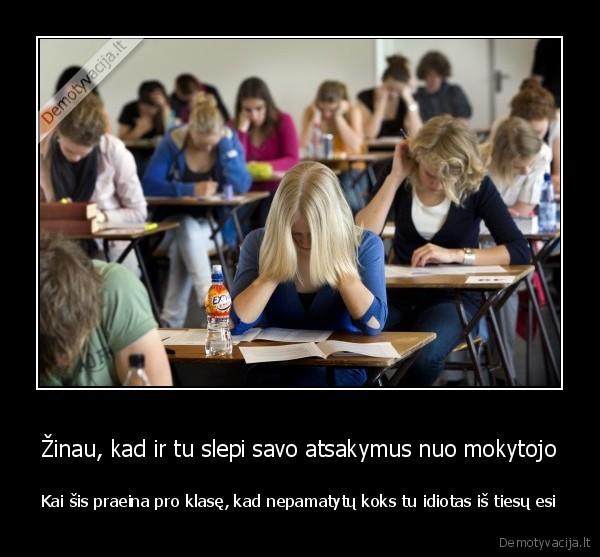 Zinau kad ir tu slepi savo atsakymus nuo mokytojo Kai sis praeina pro klase kad nepamatytu koks tu idiotas is tiesu esi