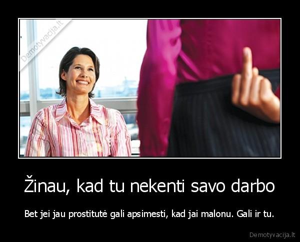 Zinau kad tu nekenti savo darbo Bet jei jau prostitute gali apsimesti kad jai malonu. Gali ir tu