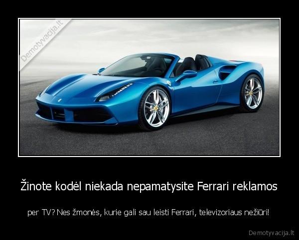 Zinote kodel niekada nepamatysite Ferrari reklamos per TV Nes zmones kurie gali sau leisti Ferrari televizoriaus neziuri