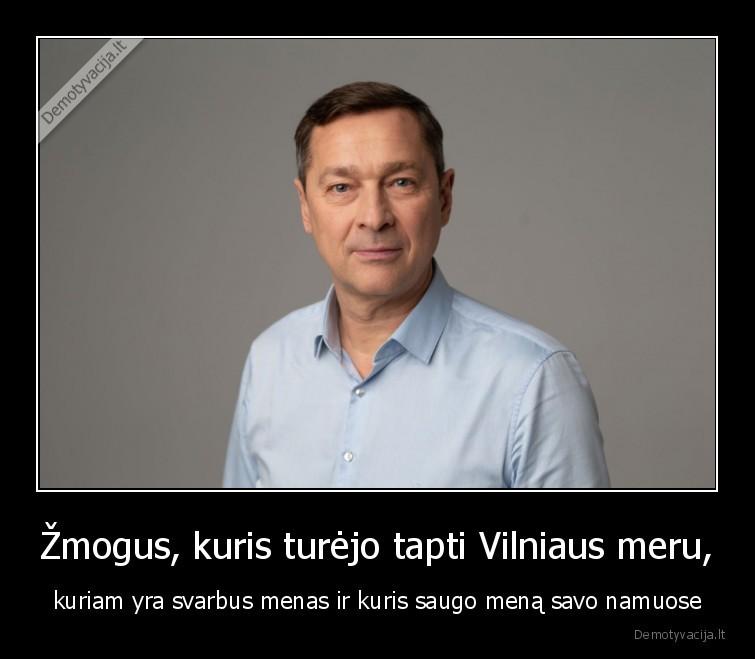 Zmogus kuris turejo tapti Vilniaus meru kuriam yra svarbus menas ir kuris saugo mena savo namuose
