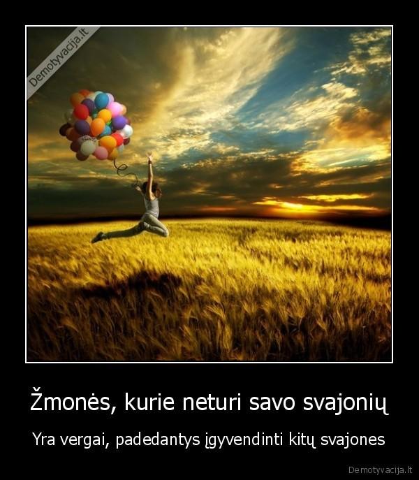 Zmones kurie neturi savo svajoniu Yra vergai padedantys igyvendinti kitu svajones