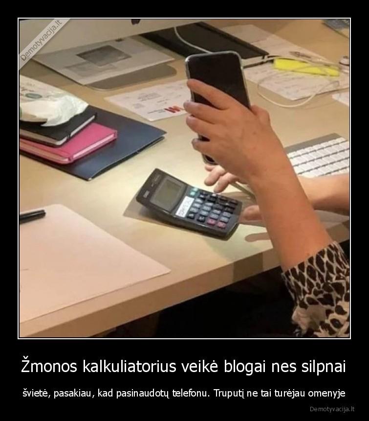 Zmonos kalkuliatorius veike blogai nes silpnai sviete pasakiau kad pasinaudotu telefonu. Truputi ne tai turejau omenyje