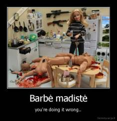 Barbė madistė - you're doing it wrong..