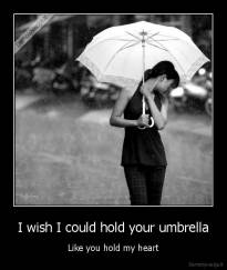 I wish I could hold your umbrella - Like you hold my heart