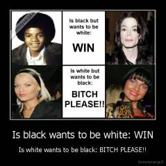 Is black wants to be white: WIN - Is white wants to be black: BITCH PLEASE!!