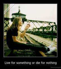 Live for something or die for nothing -