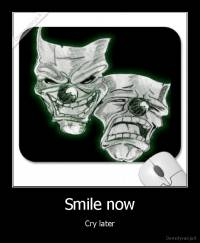 Smile now - Cry later