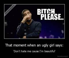 That moment when an ugly girl says: - 'Don't hate me cause I'm beautiful'
