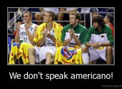 We don't speak americano! -
