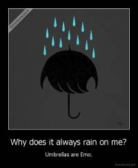 Why does it always rain on me? - Umbrellas are Emo.
